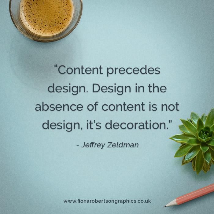 Content precedes design. Design in the absence of content is not design, it's decoration.  — JEFFREY ZELDMAN
